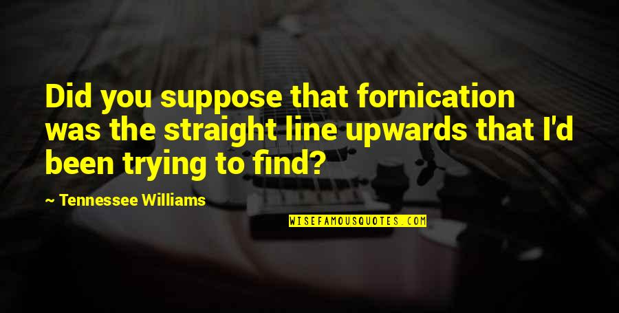 Fornication's Quotes By Tennessee Williams: Did you suppose that fornication was the straight