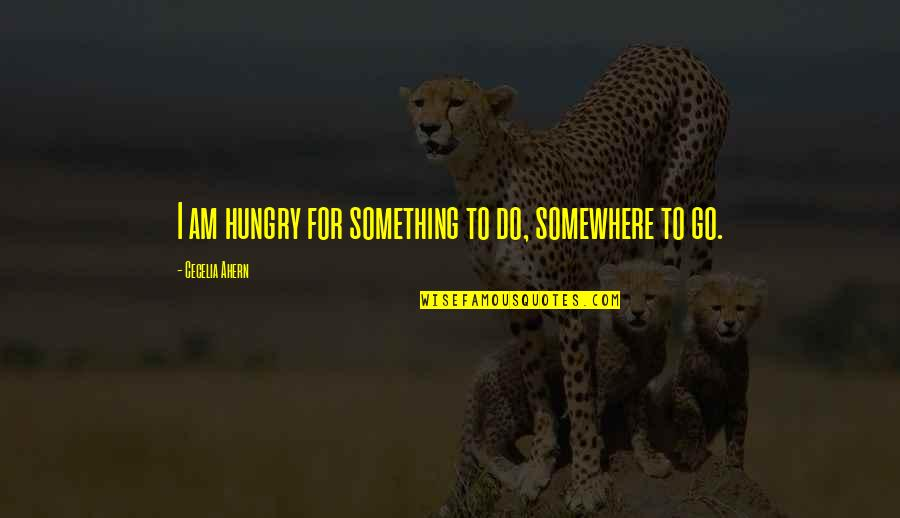 Forough Farrokhzad Quotes By Cecelia Ahern: I am hungry for something to do, somewhere