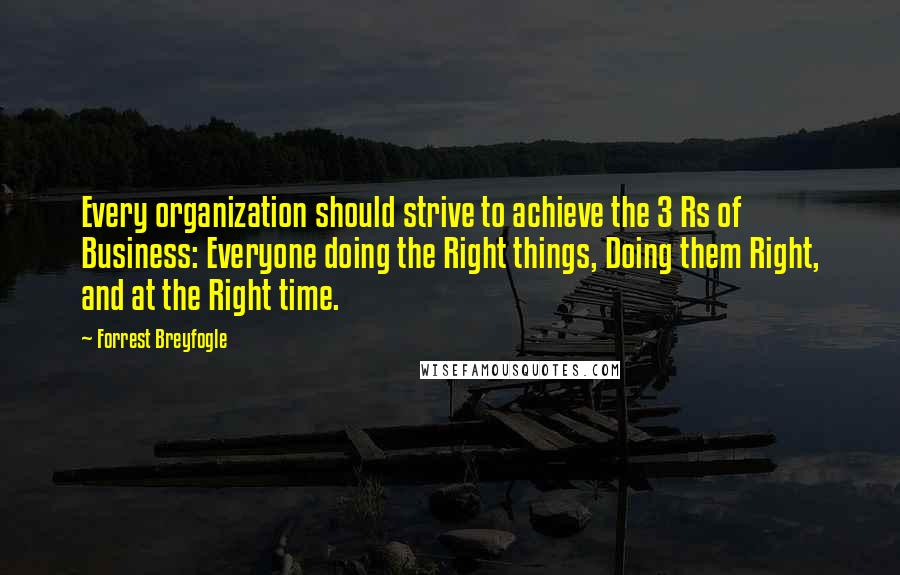 Forrest Breyfogle quotes: Every organization should strive to achieve the 3 Rs of Business: Everyone doing the Right things, Doing them Right, and at the Right time.