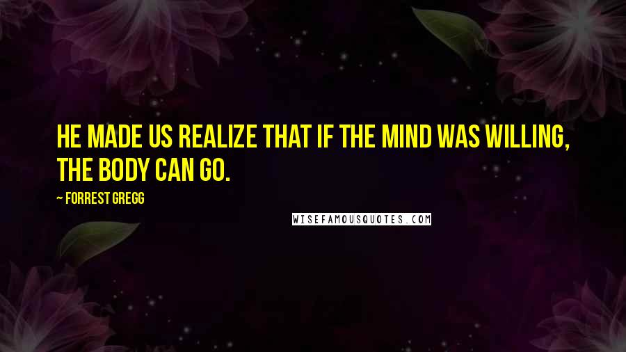 Forrest Gregg quotes: He made us realize that if the mind was willing, the body can go.