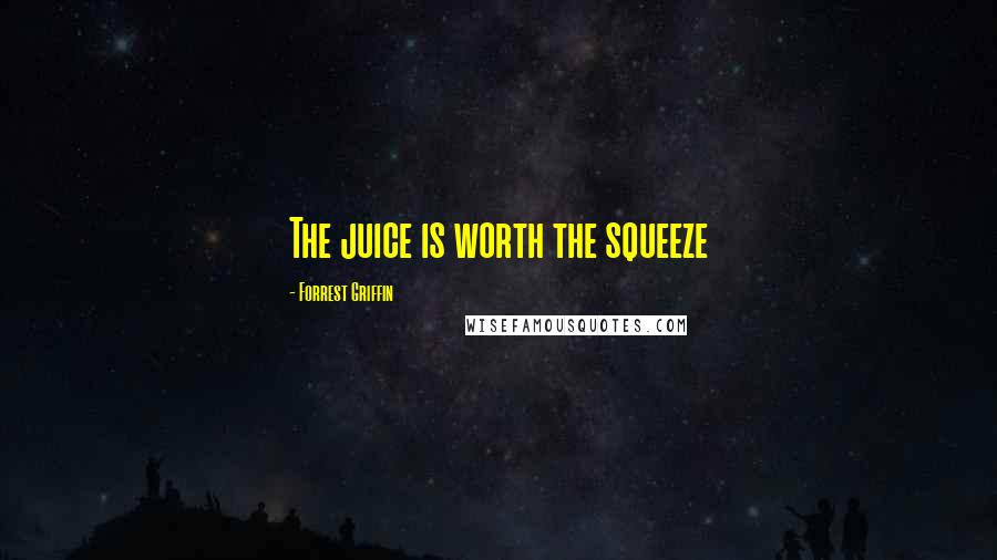 Forrest Griffin quotes: The juice is worth the squeeze