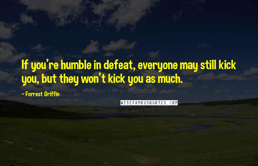 Forrest Griffin quotes: If you're humble in defeat, everyone may still kick you, but they won't kick you as much.