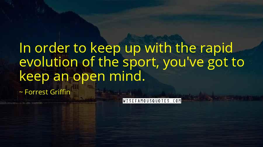 Forrest Griffin quotes: In order to keep up with the rapid evolution of the sport, you've got to keep an open mind.