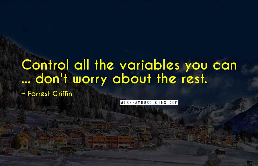 Forrest Griffin quotes: Control all the variables you can ... don't worry about the rest.