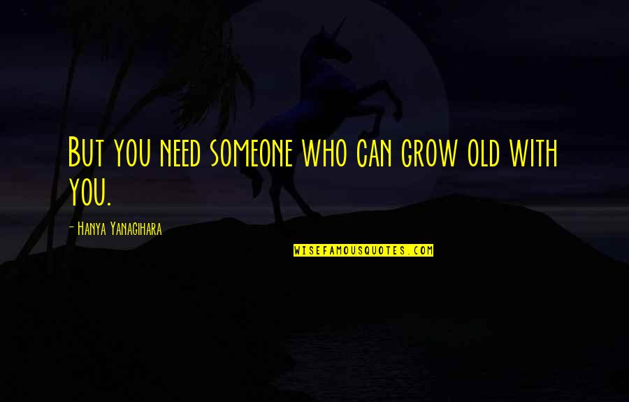 Forrest Gump Coon Quotes By Hanya Yanagihara: But you need someone who can grow old