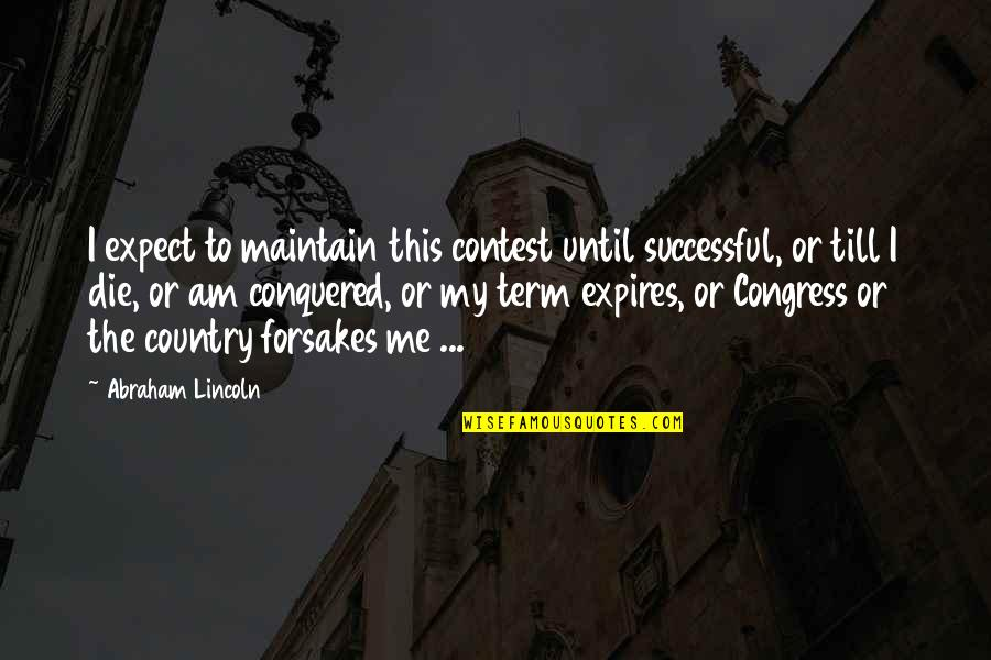 Forsakes Quotes By Abraham Lincoln: I expect to maintain this contest until successful,