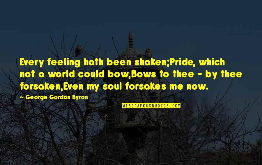 Forsakes Quotes By George Gordon Byron: Every feeling hath been shaken;Pride, which not a