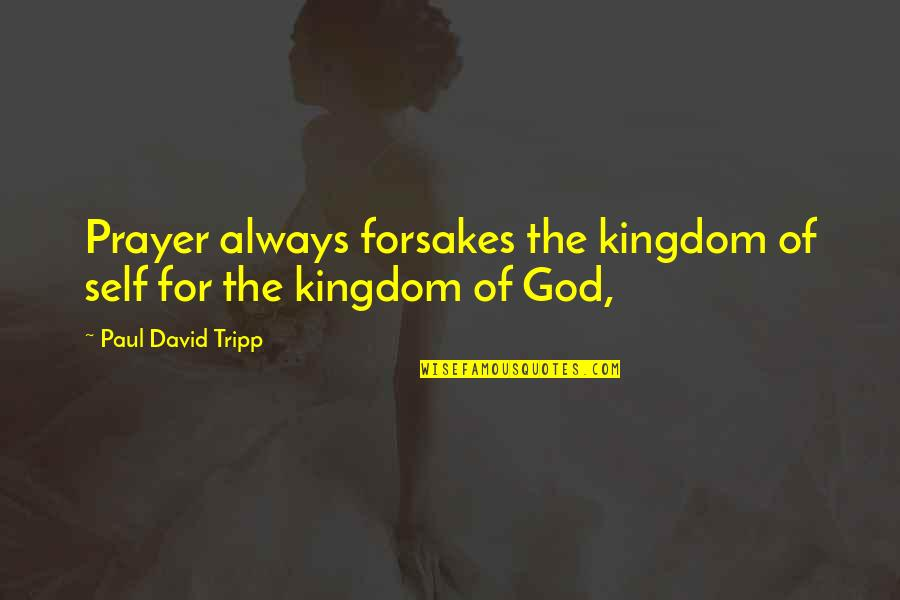 Forsakes Quotes By Paul David Tripp: Prayer always forsakes the kingdom of self for
