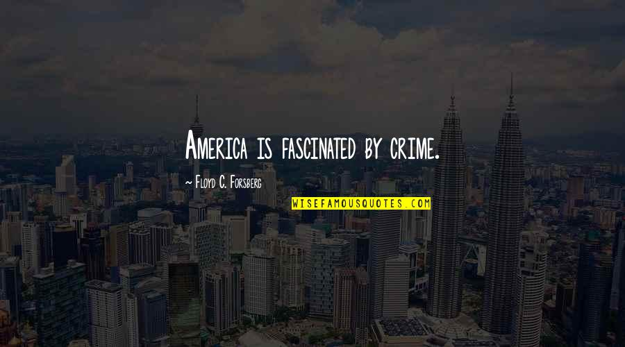 Forsberg Quotes By Floyd C. Forsberg: America is fascinated by crime.