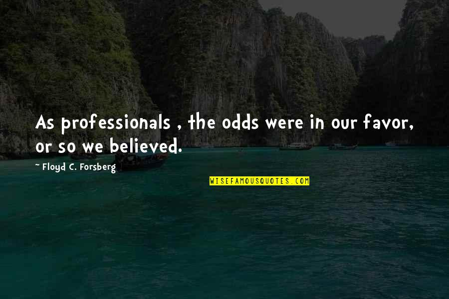 Forsberg Quotes By Floyd C. Forsberg: As professionals , the odds were in our