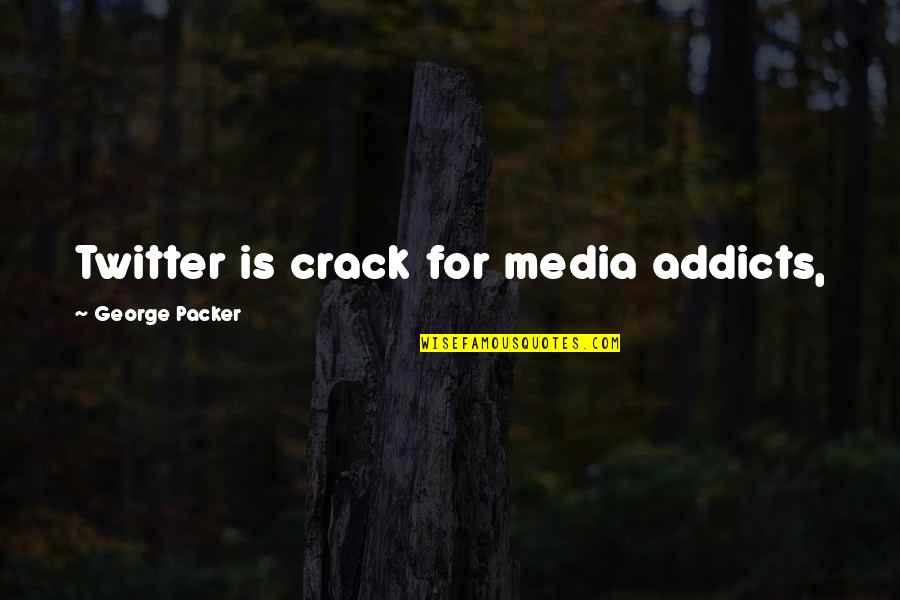 Forsberg Quotes By George Packer: Twitter is crack for media addicts,