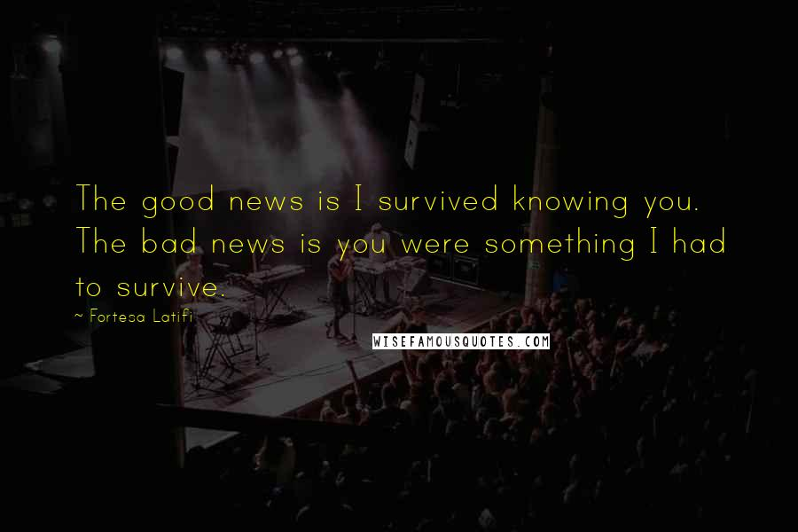 Fortesa Latifi quotes: The good news is I survived knowing you. The bad news is you were something I had to survive.