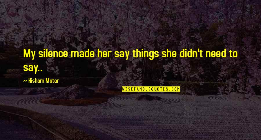 Fortissimo Quotes By Hisham Matar: My silence made her say things she didn't