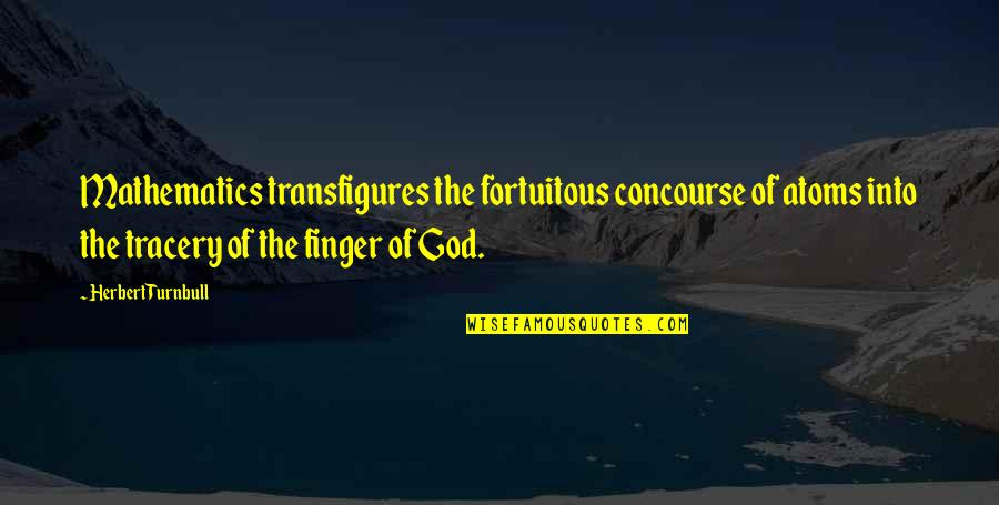 Fortuitous Quotes By Herbert Turnbull: Mathematics transfigures the fortuitous concourse of atoms into