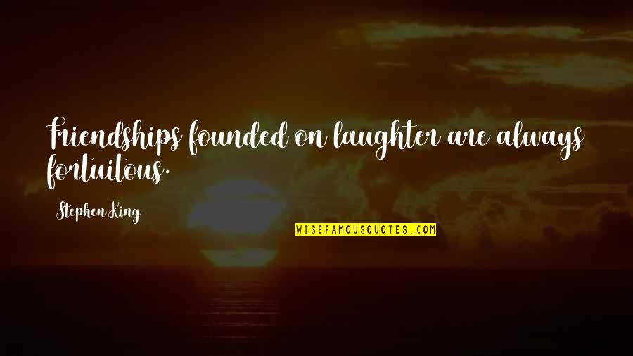 Fortuitous Quotes By Stephen King: Friendships founded on laughter are always fortuitous.