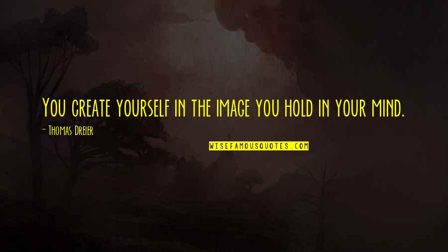 Fortunam Quotes By Thomas Dreier: You create yourself in the image you hold