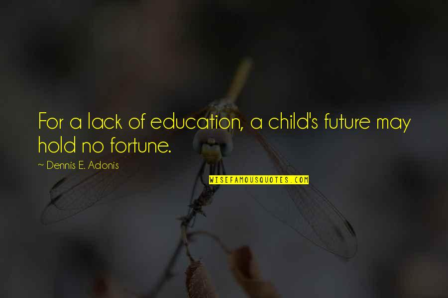 Fortune Quotes By Dennis E. Adonis: For a lack of education, a child's future