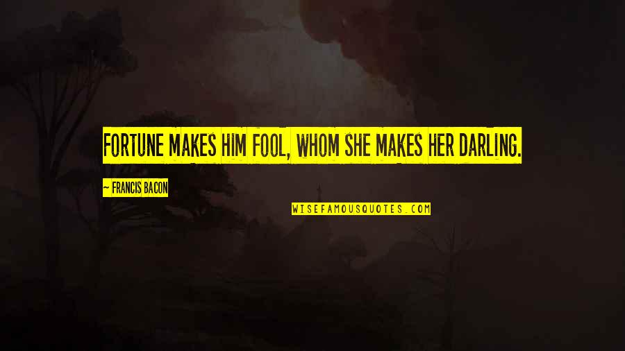 Fortune Quotes By Francis Bacon: Fortune makes him fool, whom she makes her