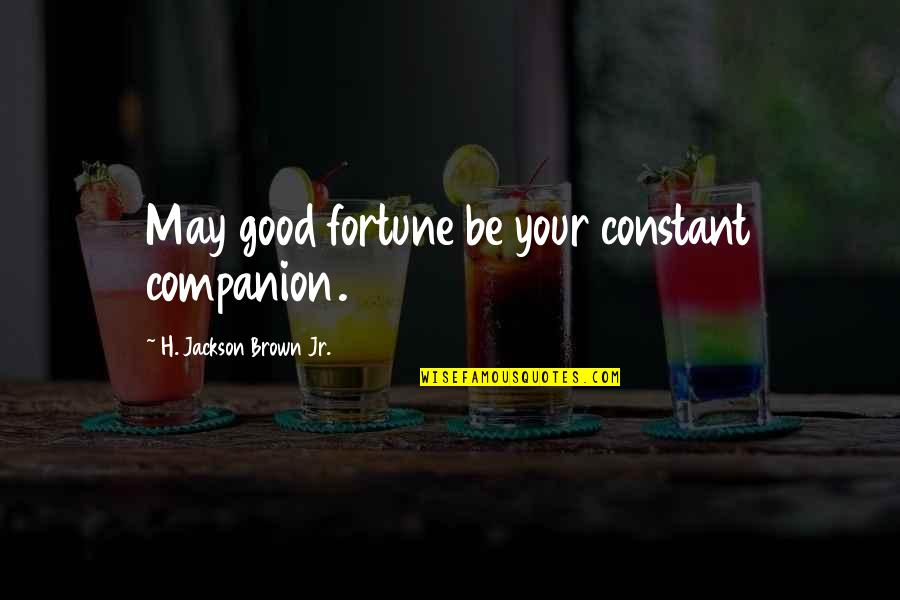 Fortune Quotes By H. Jackson Brown Jr.: May good fortune be your constant companion.