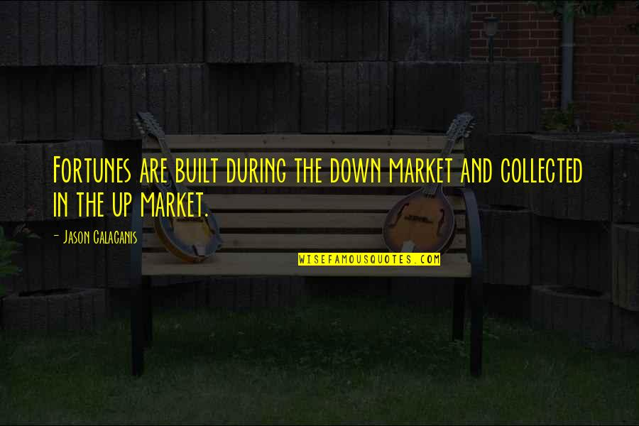 Fortune Quotes By Jason Calacanis: Fortunes are built during the down market and