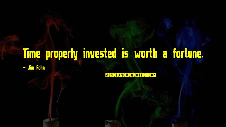 Fortune Quotes By Jim Rohn: Time properly invested is worth a fortune.