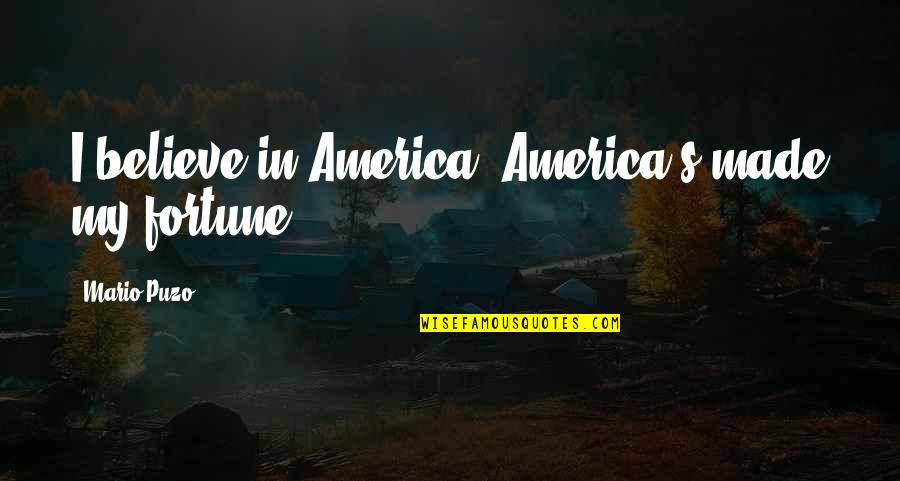 Fortune Quotes By Mario Puzo: I believe in America. America's made my fortune.