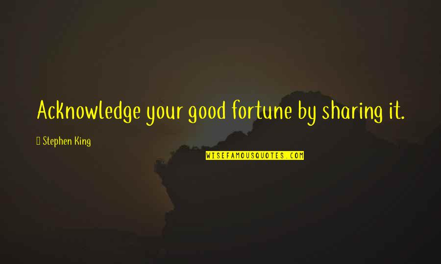 Fortune Quotes By Stephen King: Acknowledge your good fortune by sharing it.