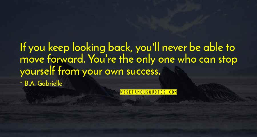Forward Looking Quotes By B.A. Gabrielle: If you keep looking back, you'll never be