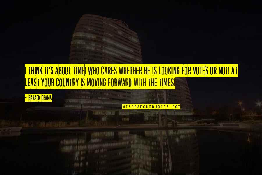 Forward Looking Quotes By Barack Obama: I think it's about time! Who cares whether