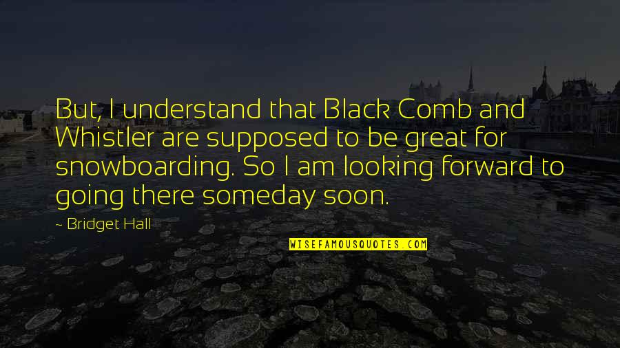 Forward Looking Quotes By Bridget Hall: But, I understand that Black Comb and Whistler