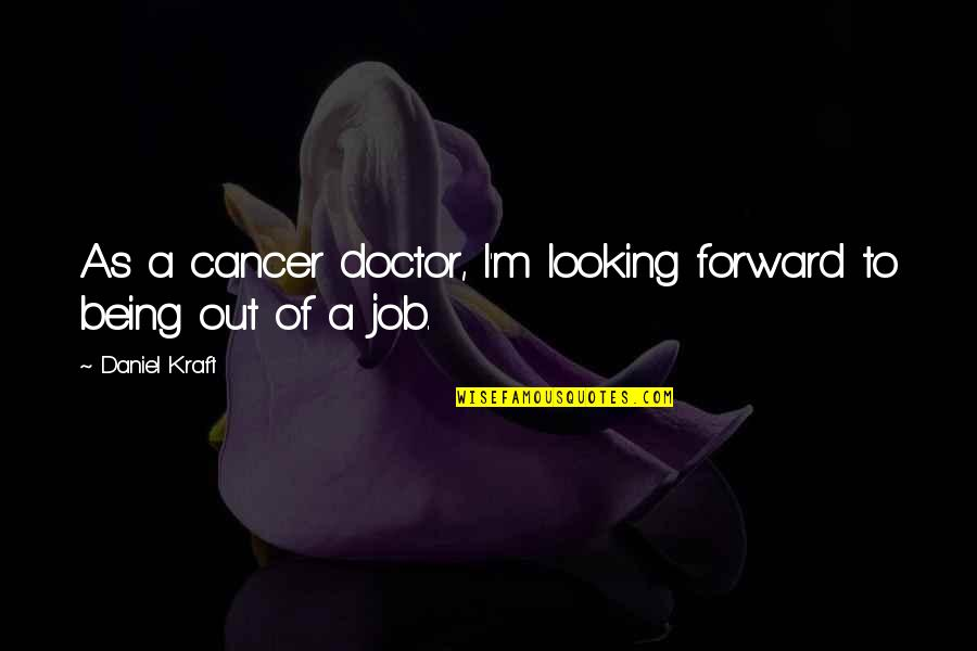 Forward Looking Quotes By Daniel Kraft: As a cancer doctor, I'm looking forward to