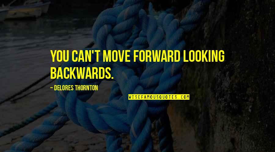 Forward Looking Quotes By Delores Thornton: You can't move forward looking backwards.