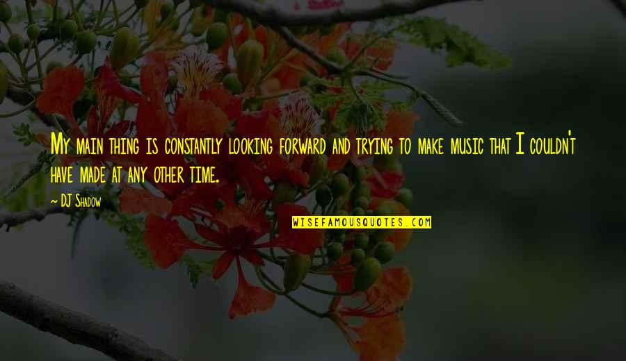 Forward Looking Quotes By DJ Shadow: My main thing is constantly looking forward and