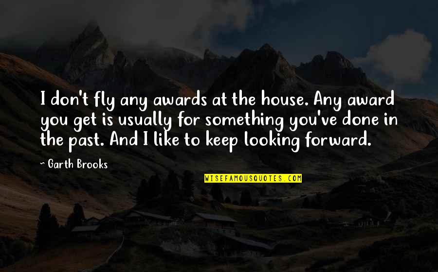 Forward Looking Quotes By Garth Brooks: I don't fly any awards at the house.