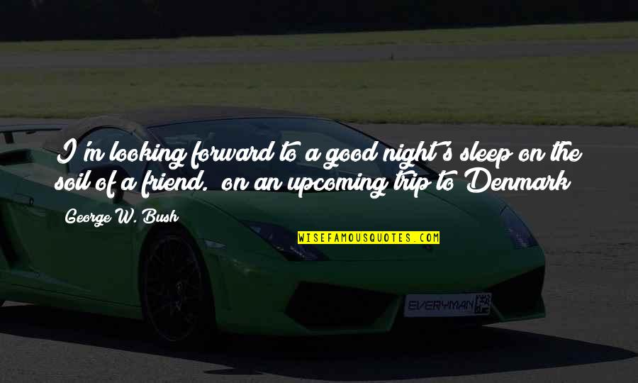Forward Looking Quotes By George W. Bush: I'm looking forward to a good night's sleep