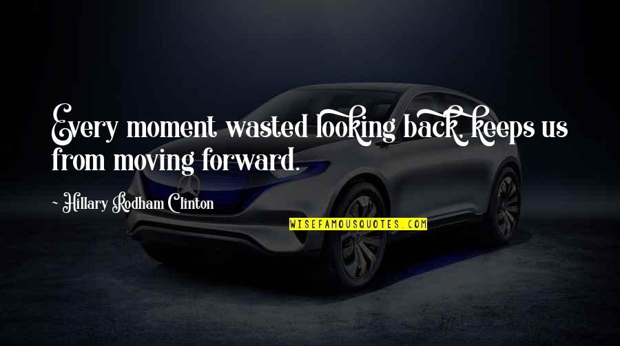 Forward Looking Quotes By Hillary Rodham Clinton: Every moment wasted looking back, keeps us from