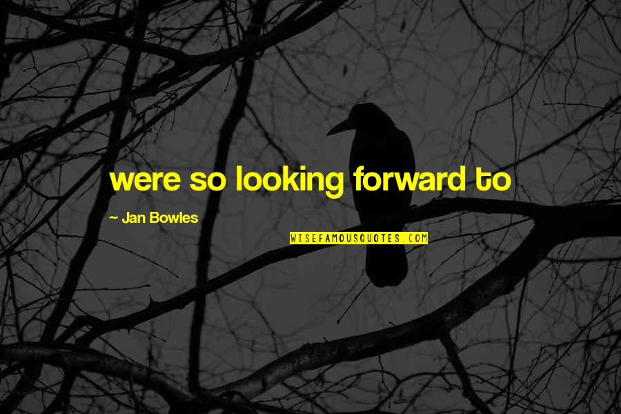 Forward Looking Quotes By Jan Bowles: were so looking forward to