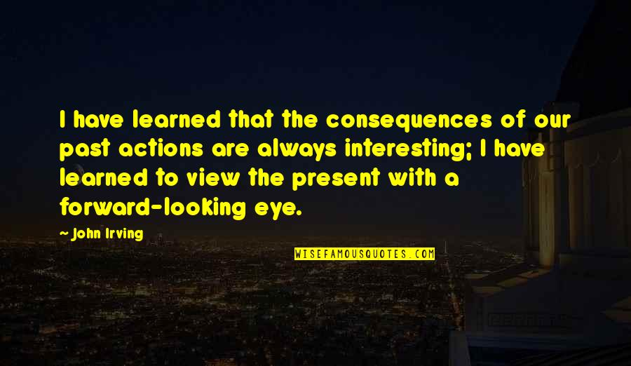Forward Looking Quotes By John Irving: I have learned that the consequences of our