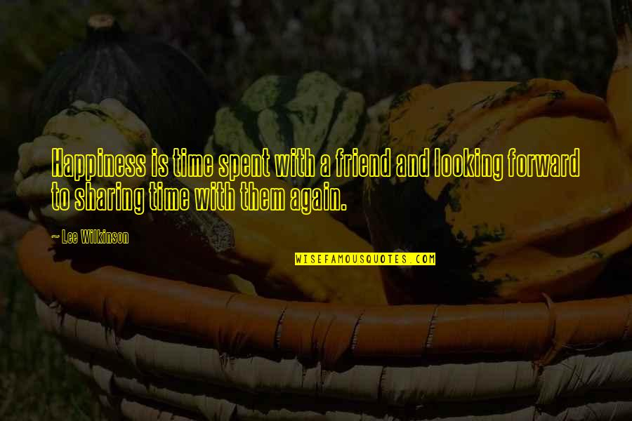 Forward Looking Quotes By Lee Wilkinson: Happiness is time spent with a friend and