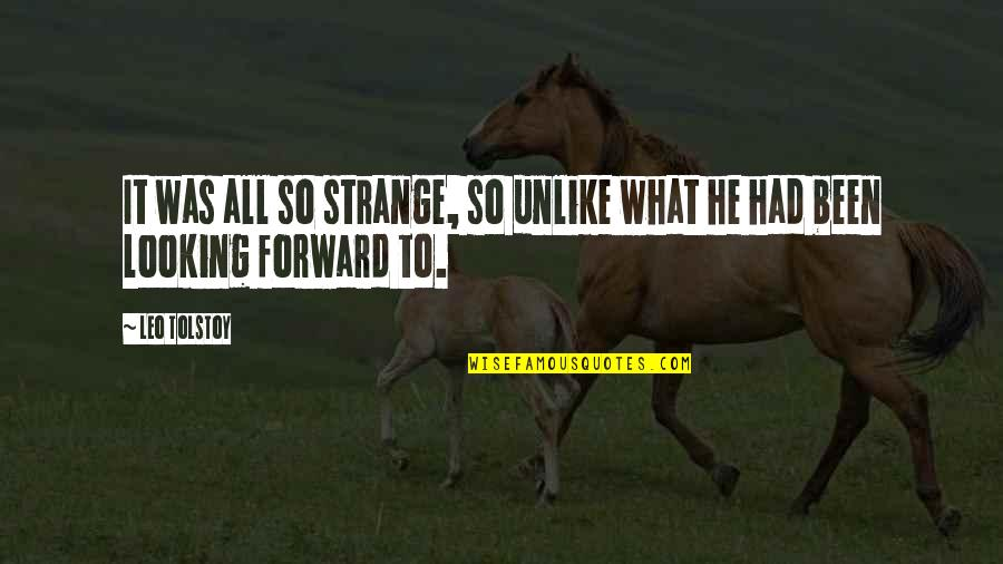 Forward Looking Quotes By Leo Tolstoy: It was all so strange, so unlike what