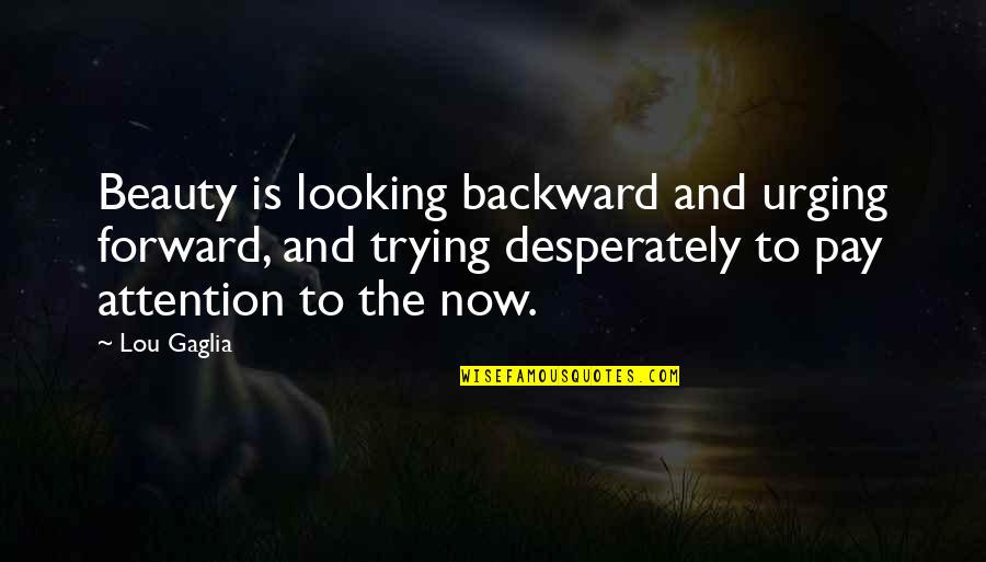 Forward Looking Quotes By Lou Gaglia: Beauty is looking backward and urging forward, and