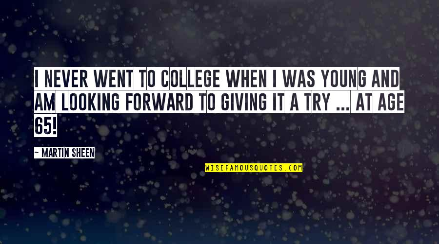 Forward Looking Quotes By Martin Sheen: I never went to college when I was