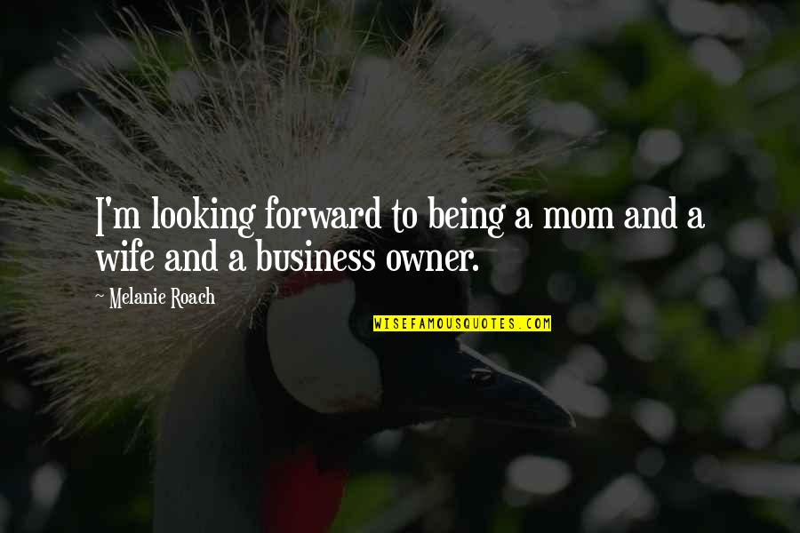 Forward Looking Quotes By Melanie Roach: I'm looking forward to being a mom and