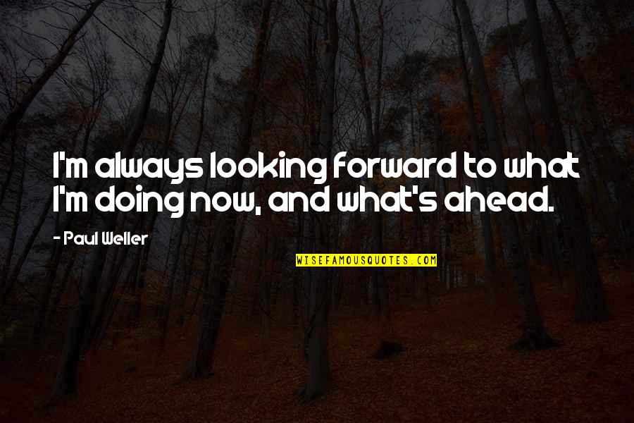 Forward Looking Quotes By Paul Weller: I'm always looking forward to what I'm doing