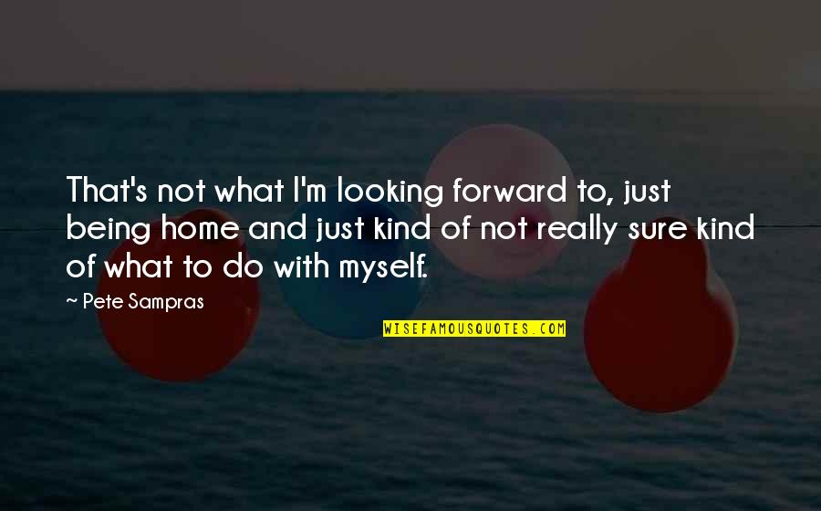Forward Looking Quotes By Pete Sampras: That's not what I'm looking forward to, just
