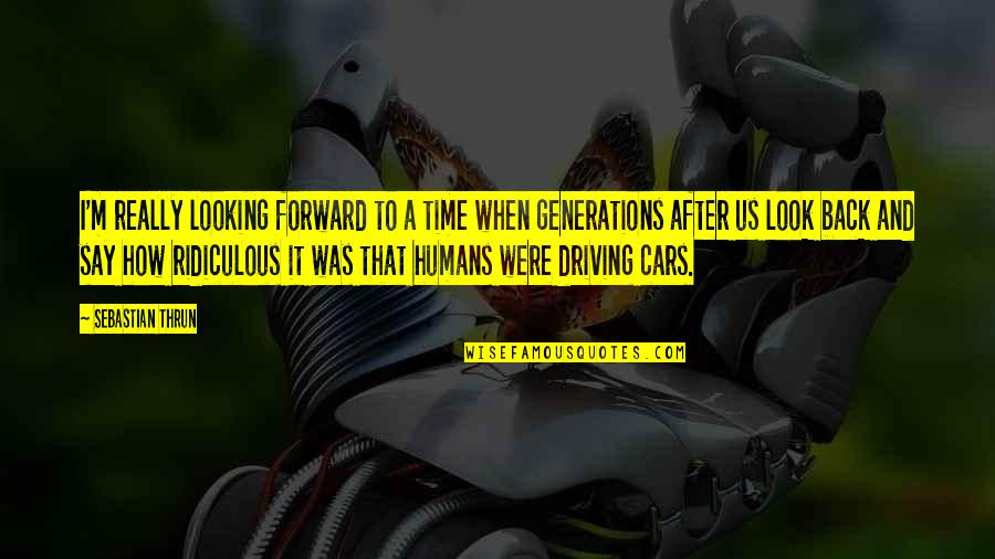 Forward Looking Quotes By Sebastian Thrun: I'm really looking forward to a time when