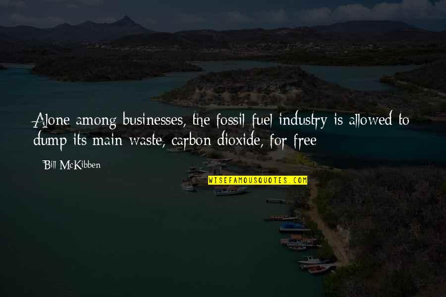 Fossil Quotes By Bill McKibben: Alone among businesses, the fossil-fuel industry is allowed