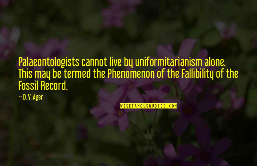 Fossil Quotes By D. V. Ager: Palaeontologists cannot live by uniformitarianism alone. This may
