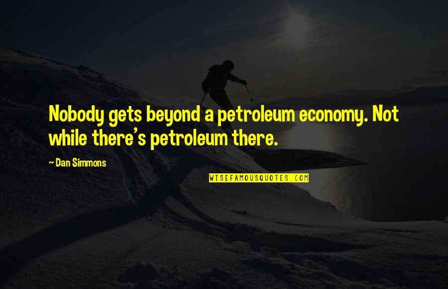 Fossil Quotes By Dan Simmons: Nobody gets beyond a petroleum economy. Not while
