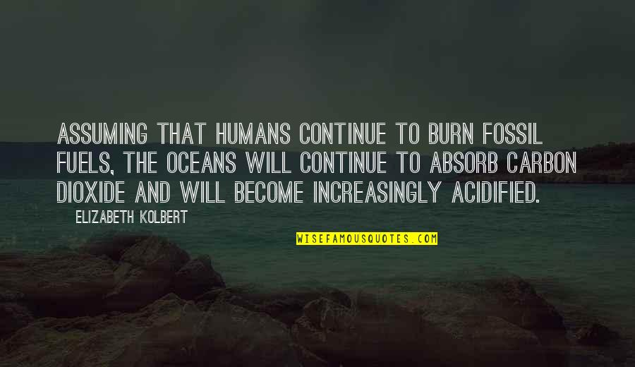 Fossil Quotes By Elizabeth Kolbert: Assuming that humans continue to burn fossil fuels,